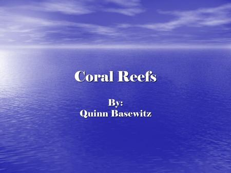 Coral Reefs By: Quinn Basewitz. Parts of Coral A little piece of coral is called a polyp. It takes a hundred years for a inch of coral to grow. The inside.