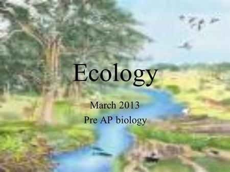 Ecology March 2013 Pre AP biology. What is an ecosystem? Ecology is the study of organisms and their interactions with their living and nonliving environment.