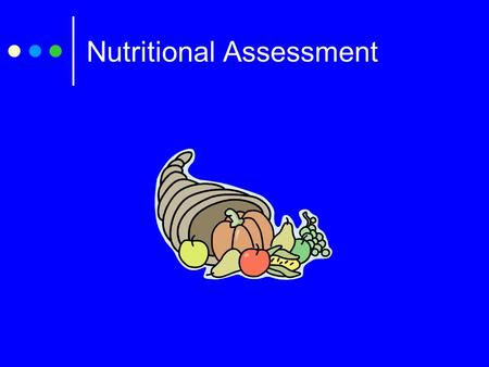 Nutritional Assessment. Nutritional assessment is focused on: The amount of food and fluids consumed in relation to metabolic needs. The degree to which.
