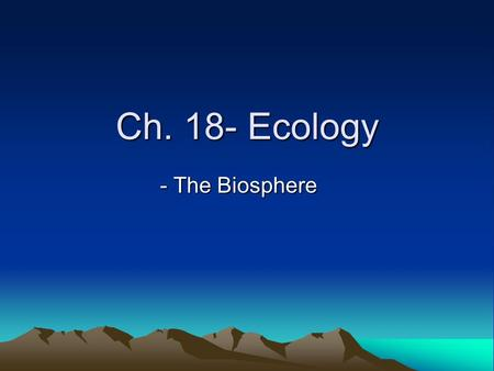 Ch. 18- Ecology - The Biosphere. What is Ecology? It is the scientific study of interaction among organisms and between organisms and their environment.