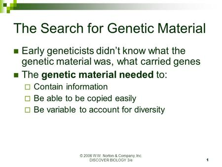 © 2006 W.W. Norton & Company, Inc. DISCOVER BIOLOGY 3/e 1 The Search for Genetic Material Early geneticists didn't know what the genetic material was,