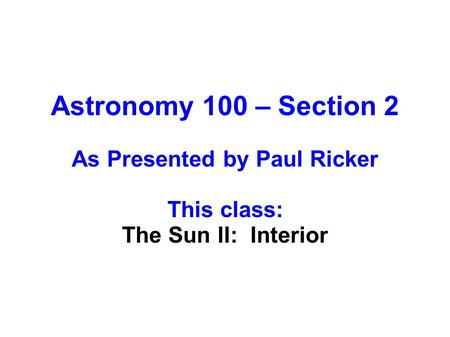 Astronomy 100 – Section 2 As Presented by Paul Ricker This class: The Sun II: Interior.