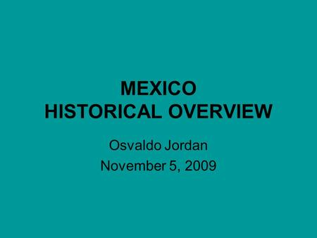 MEXICO HISTORICAL OVERVIEW Osvaldo Jordan November 5, 2009.