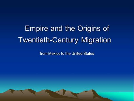 Empire and the Origins of Twentieth-Century Migration Empire and the Origins of Twentieth-Century Migration from Mexico to the United States.
