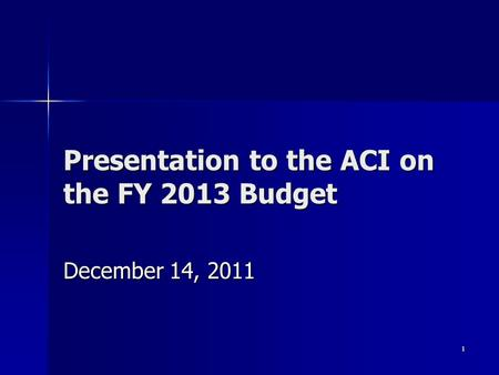 1 Presentation to the ACI on the FY 2013 Budget December 14, 2011.