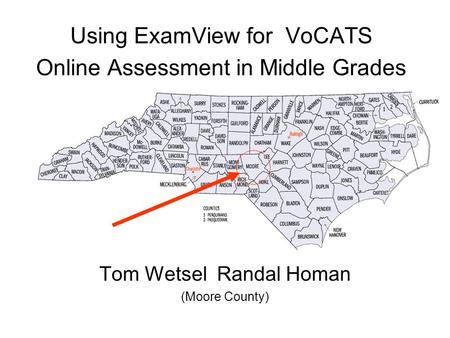 Using ExamView for VoCATS Online Assessment in Middle Grades Tom Wetsel Randal Homan (Moore County)