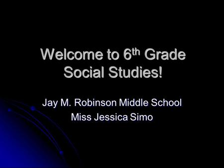 Welcome to 6 th Grade Social Studies! Jay M. Robinson Middle School Miss Jessica Simo.