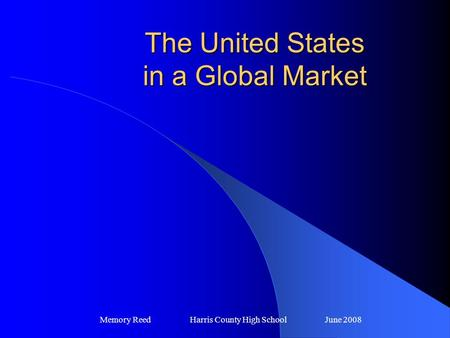 The United States in a Global Market Memory Reed Harris County High SchoolJune 2008.