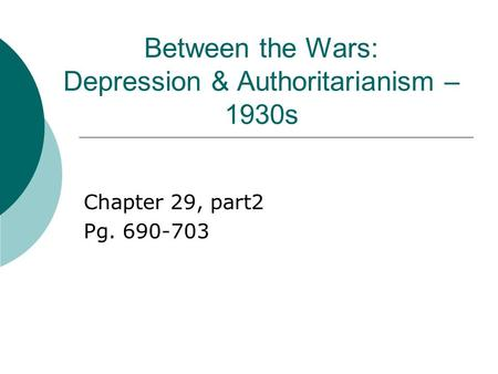 Between the Wars: Depression & Authoritarianism – 1930s Chapter 29, part2 Pg. 690-703.
