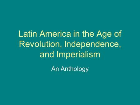 Latin America in the Age of Revolution, Independence, and Imperialism An Anthology.
