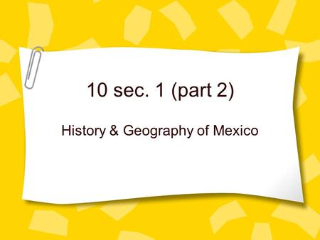 10 sec. 1 (part 2) History & Geography of Mexico.