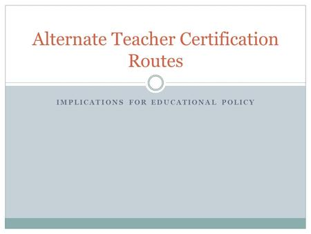 IMPLICATIONS FOR EDUCATIONAL POLICY Alternate Teacher Certification Routes.