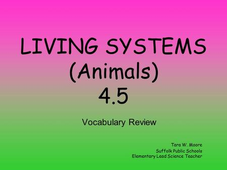 LIVING SYSTEMS (Animals) 4.5 Vocabulary Review Tara W. Moore Suffolk Public Schools Elementary Lead Science Teacher.