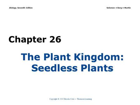 Copyright © 2005 Brooks/Cole — Thomson Learning Biology, Seventh Edition Solomon Berg Martin Chapter 26 The Plant Kingdom: Seedless Plants.