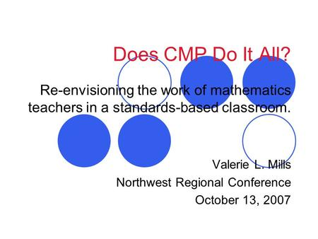 Does CMP Do It All? Re-envisioning the work of mathematics teachers in a standards-based classroom. Valerie L. Mills Northwest Regional Conference October.