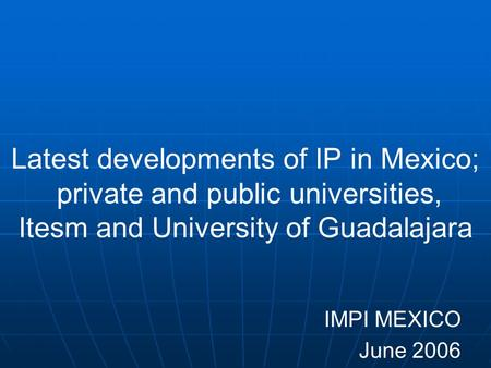 Latest developments of IP in Mexico; private and public universities, Itesm and University of Guadalajara IMPI MEXICO June 2006.