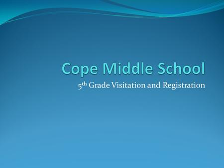 5 th Grade Visitation and Registration. Welcome to Cope Middle School.