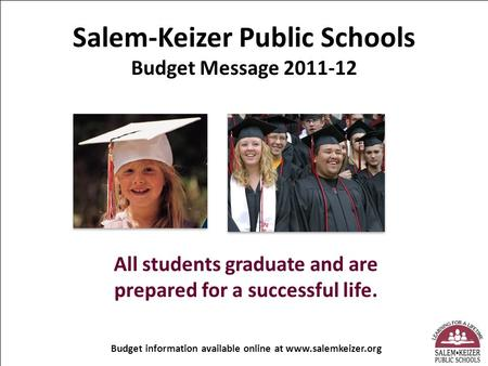 Salem-Keizer Public Schools Budget Message 2011-12 All students graduate and are prepared for a successful life. Budget information available online at.