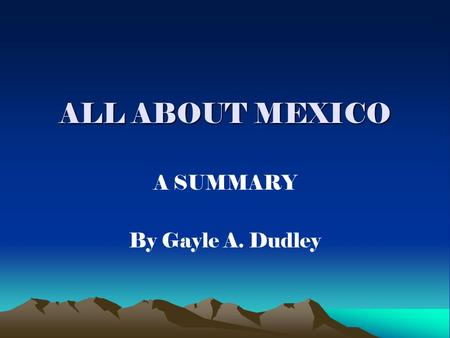 ALL ABOUT MEXICO A SUMMARY By Gayle A. Dudley. MEXICO'S LOCATION Located southwest of the United States Borders Central America to the southeast.