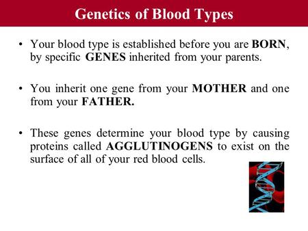 Genetics of Blood Types Your blood type is established before you are BORN, by specific GENES inherited from your parents. You inherit one gene from your.