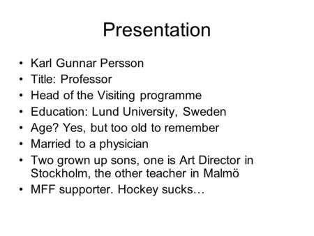 Presentation Karl Gunnar Persson Title: Professor Head of the Visiting programme Education: Lund University, Sweden Age? Yes, but too old to remember Married.