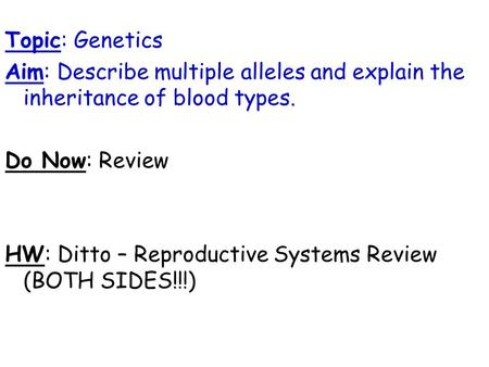Topic: Genetics Aim: Describe multiple alleles and explain the inheritance of blood types. Do Now: Review HW: Ditto – Reproductive Systems Review (BOTH.
