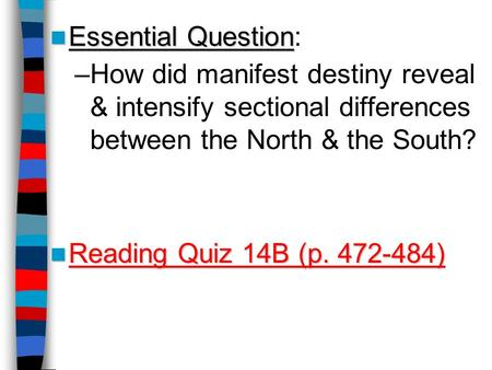 Essential Question Essential Question: –How did manifest destiny reveal & intensify sectional differences between the North & the South? Reading Quiz 14B.