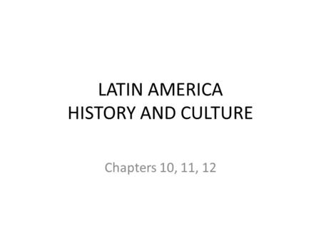LATIN AMERICA HISTORY AND CULTURE Chapters 10, 11, 12.