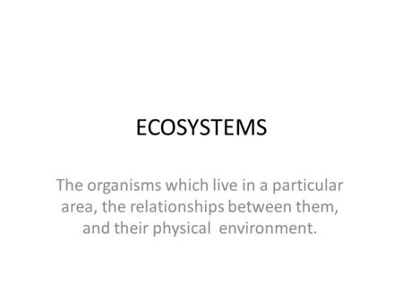 ECOSYSTEMS The organisms which live in a particular area, the relationships between them, and their physical environment.