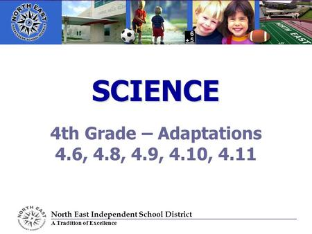 SCIENCE 4th Grade – Adaptations 4.6, 4.8, 4.9, 4.10, 4.11 North East Independent School District A Tradition of Excellence.