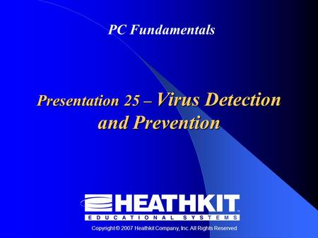 Copyright © 2007 Heathkit Company, Inc. All Rights Reserved PC Fundamentals Presentation 25 – Virus Detection and Prevention.