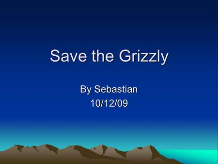 Save the Grizzly By Sebastian 10/12/09. Introduction Many people are afraid of grizzly bears. Do you know why? Maybe because of there sharp claws, teeth.
