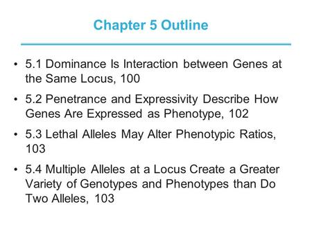 Chapter 5 Outline 5.1 Dominance Is Interaction between Genes at the Same Locus, 100 5.2 Penetrance and Expressivity Describe How Genes Are Expressed as.