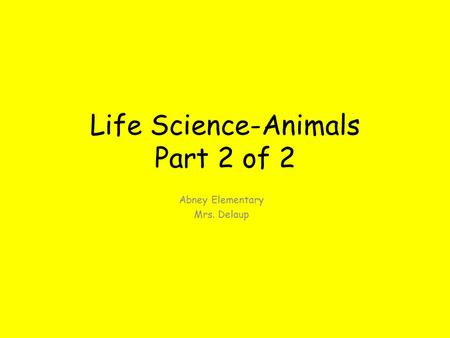 Life Science-Animals Part 2 of 2 Abney Elementary Mrs. Delaup.