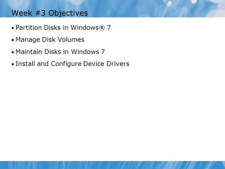 Week #3 Objectives Partition Disks in Windows® 7 Manage Disk Volumes Maintain Disks in Windows 7 Install and Configure Device Drivers.