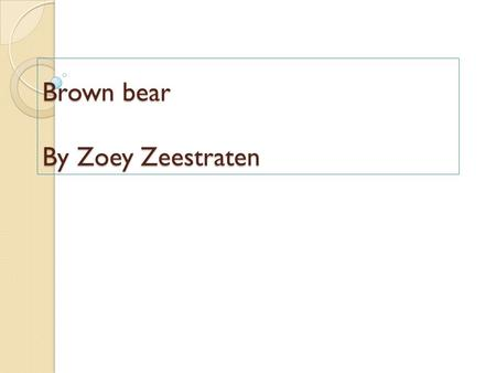Brown bear By Zoey Zeestraten. Introduction My name is Zoey. I picked Brown Bear because brown bears are my favorite animals.