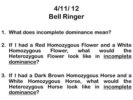 4/11/ 12 Bell Ringer 1.What does incomplete dominance mean? 2.If I had a Red Homozygous Flower and a White Homozygous Flower, what would the Heterozygous.