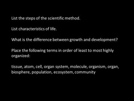 List the steps of the scientific method. List characteristics of life. What is the difference between growth and development? Place the following terms.