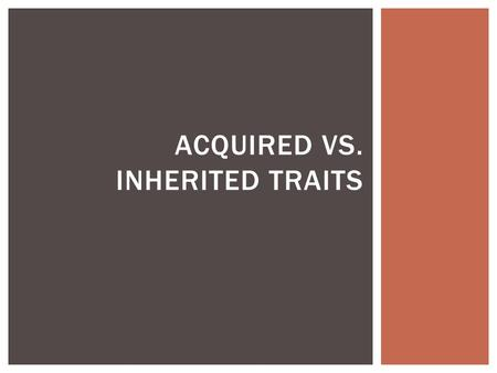 ACQUIRED VS. INHERITED TRAITS.  What are inherited characteristics?  An inherited trait or characteristic is one that is determined by the organism's.