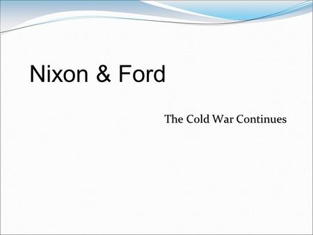 The Cold War Continues Nixon & Ford. Nixon Context Past history not stellar Staunch anti-Communist Vietnam was the big issue of the day. By 1973 only.