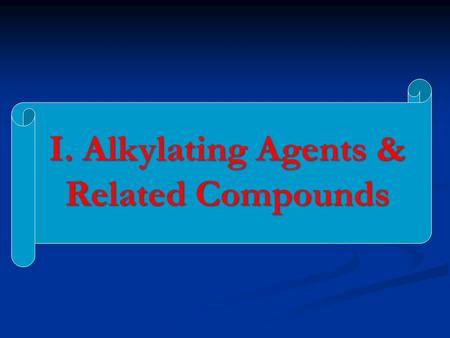 I. Alkylating Agents & Related Compounds   Alkylating agents used in cancer chemotherapy include a diverse group of chemicals that have in common the.