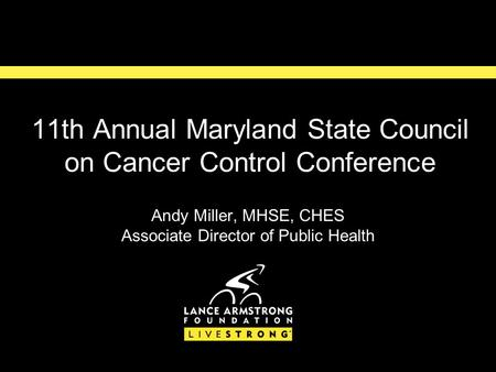 11th Annual Maryland State Council on Cancer Control Conference Andy Miller, MHSE, CHES Associate Director of Public Health.