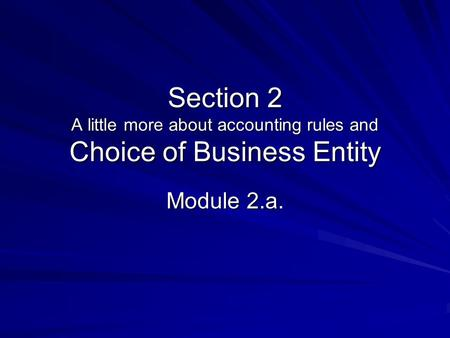 Section 2 A little more about accounting rules and Choice of Business Entity Module 2.a.
