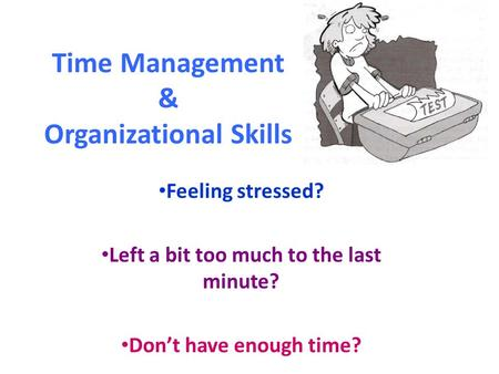 Time Management & Organizational Skills Feeling stressed? Left a bit too much to the last minute? Don't have enough time?