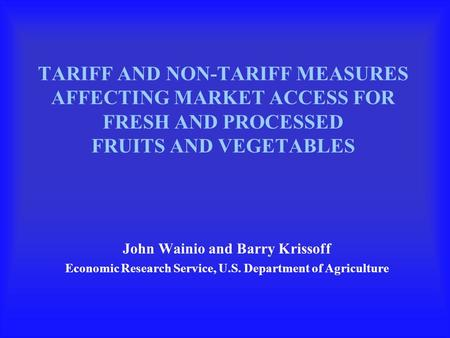 TARIFF AND NON-TARIFF MEASURES AFFECTING MARKET ACCESS FOR FRESH AND PROCESSED FRUITS AND VEGETABLES John Wainio and Barry Krissoff Economic Research Service,
