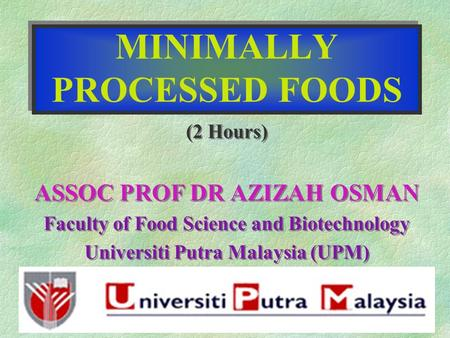 MINIMALLY PROCESSED FOODS (2 Hours) ASSOC PROF DR AZIZAH OSMAN Faculty of Food Science and Biotechnology Universiti Putra Malaysia (UPM) (2 Hours) ASSOC.