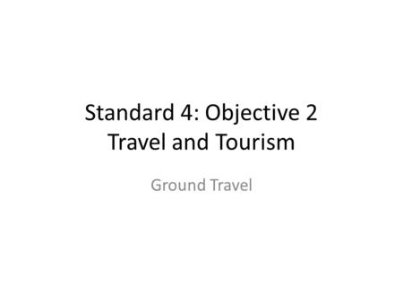 Standard 4: Objective 2 Travel and Tourism Ground Travel.