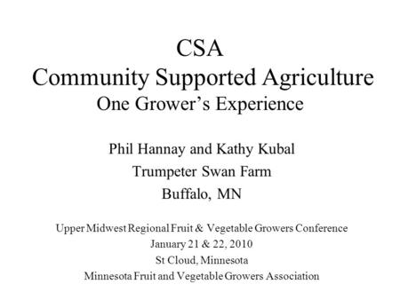 CSA Community Supported Agriculture One Grower's Experience Phil Hannay and Kathy Kubal Trumpeter Swan Farm Buffalo, MN Upper Midwest Regional Fruit &