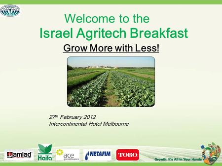 Israel Agritech Breakfast Grow More with Less! Welcome to the 27 th February 2012 Intercontinental Hotel Melbourne.