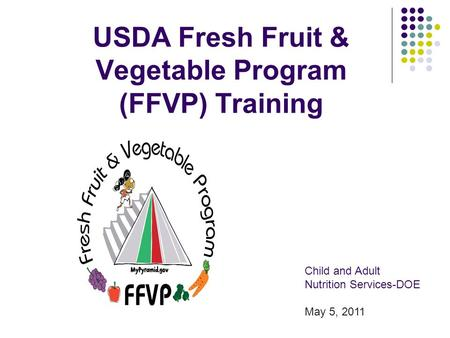 USDA Fresh Fruit & Vegetable Program (FFVP) Training Child and Adult Nutrition Services-DOE May 5, 2011.